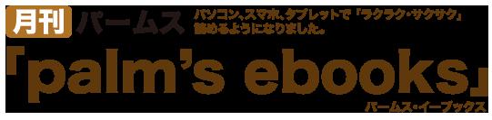 月刊パームス、パソコン、スマホ、タブレットで「ラクラク・サクサク」読めるようになりました。「palm's ebooks」パームス・イーブックス